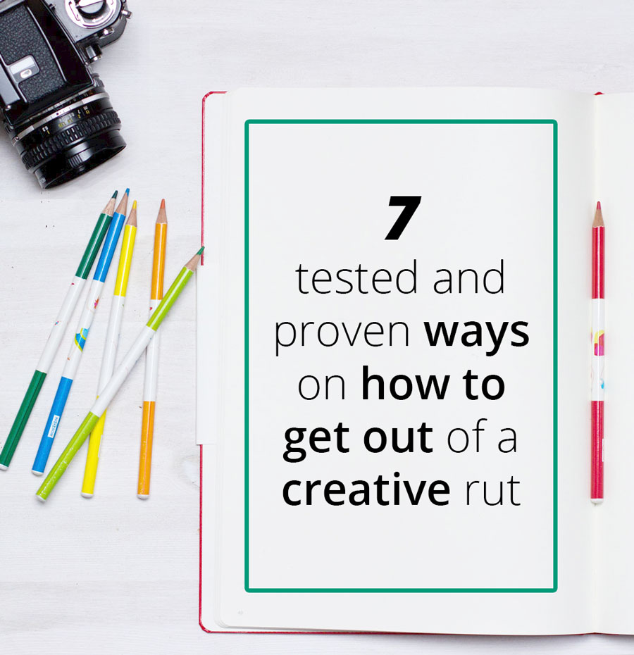 7 tested and proven ways how to get out of a creative rut